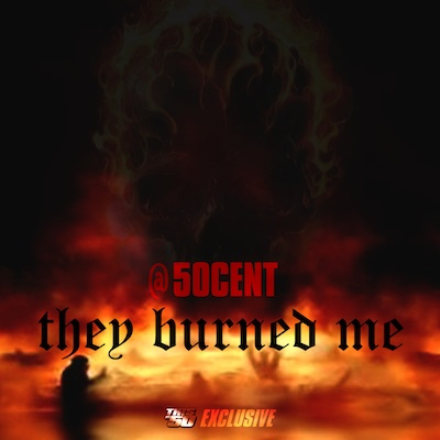 50-cent-they-burned-me